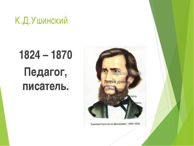 К.Д.Ушинский 1824 – 1870 Педагог, писатель.