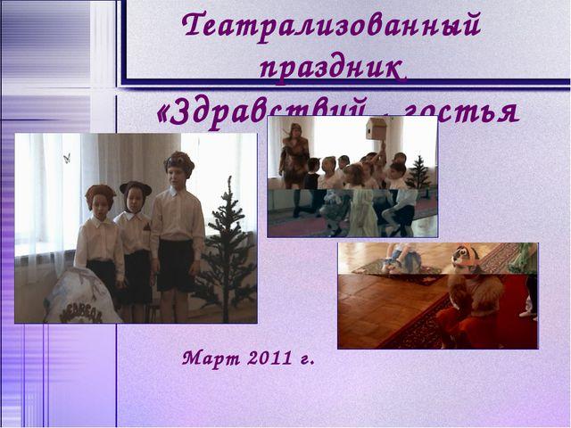 Театрализованный праздник «Здравствуй , гостья весна!» Март 2011 г.