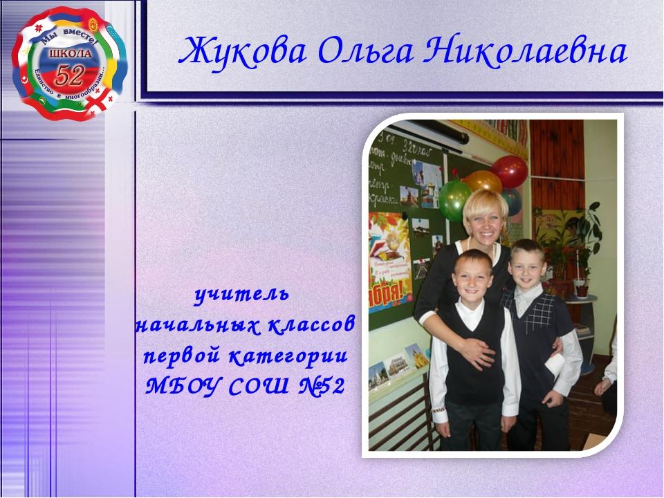 Жукова Ольга Николаевна учитель начальных классов первой категории МБОУ СОШ №52