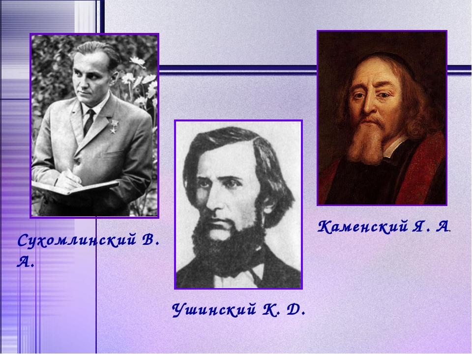 Сухомлинский В. А. Ушинский К. Д. Каменский Я. А.