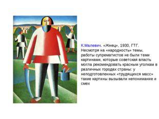 К.Малевич.«Жнец», 1930, ГТГ. Несмотря на «народность» темы, работысупремати