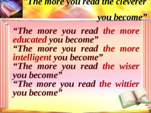 """The more you read the more educated you become"" ""The more you read the more"