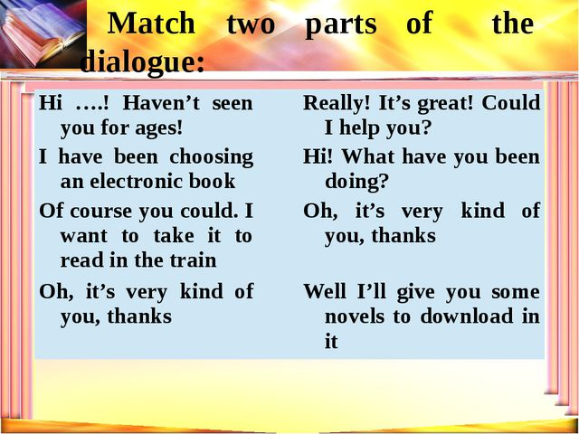 Match two parts of the dialogue: Hi ….! Haven't seen you for ages! Really! It...