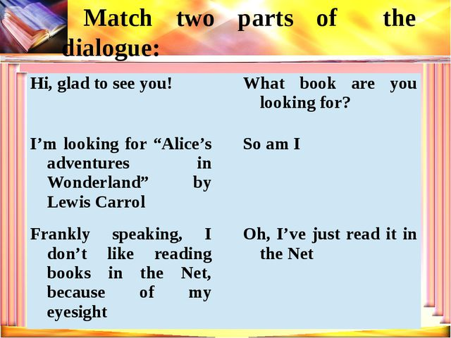 Match two parts of the dialogue: Hi, glad to see you! What book are you looki...