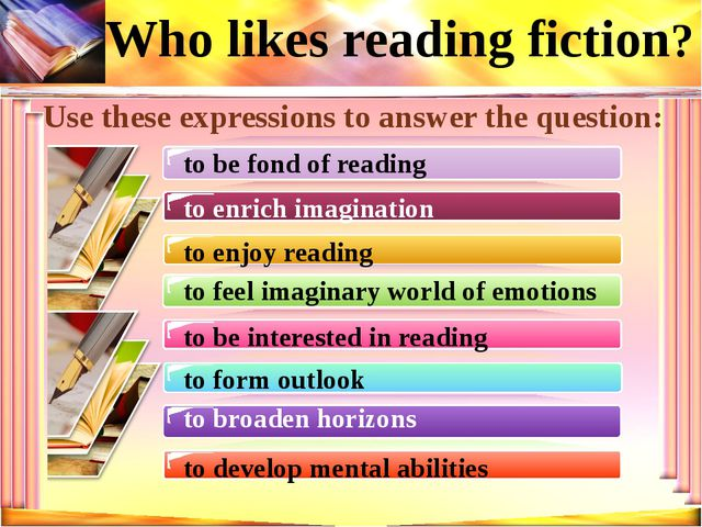 Who likes reading fiction? Use these expressions to answer the question: