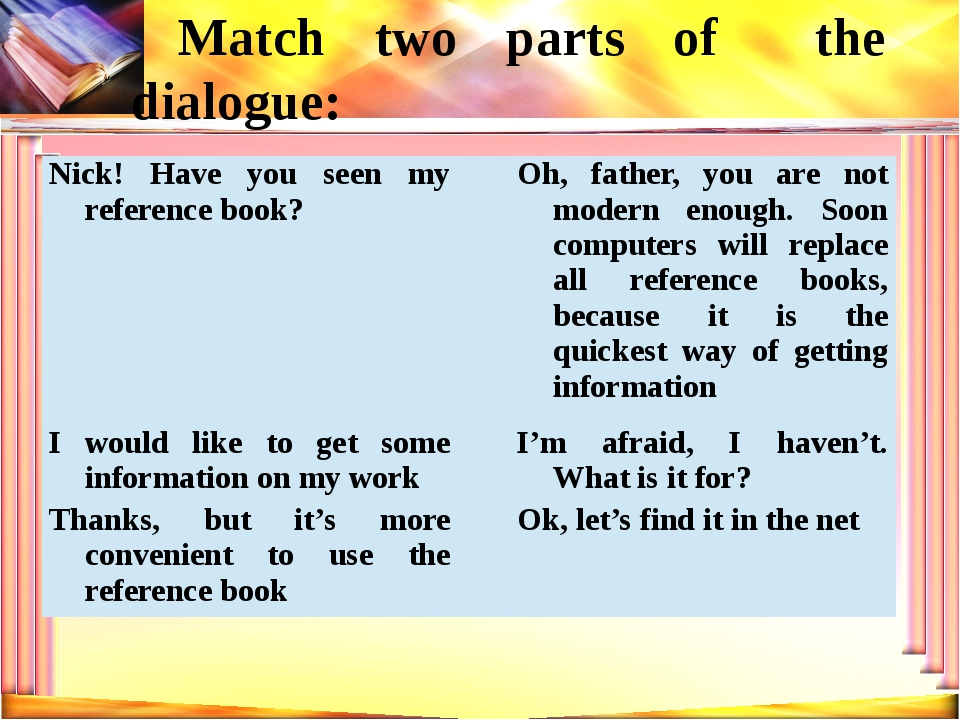 Match two parts of the dialogue: Nick! Have you seen my reference book? Oh, f...