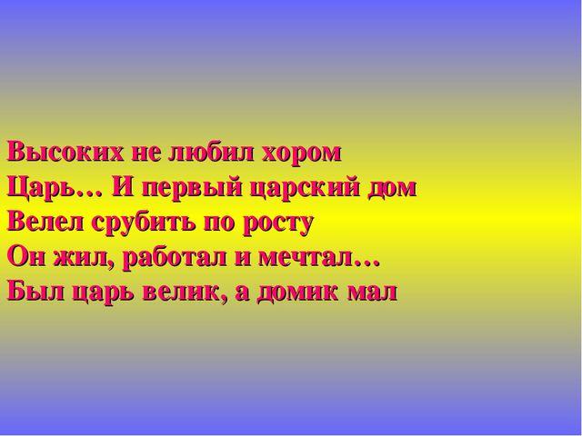 Высоких не любил хором Царь… И первый царский дом Велел срубить по росту Он...