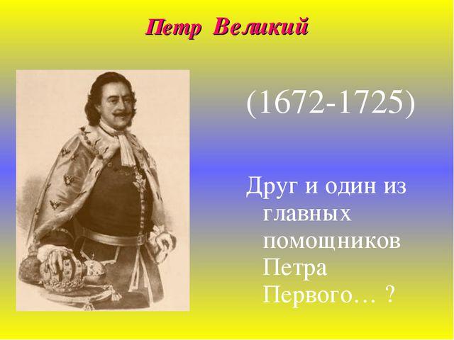 Петр Великий (1672-1725) Друг и один из главных помощников Петра Первого… ?