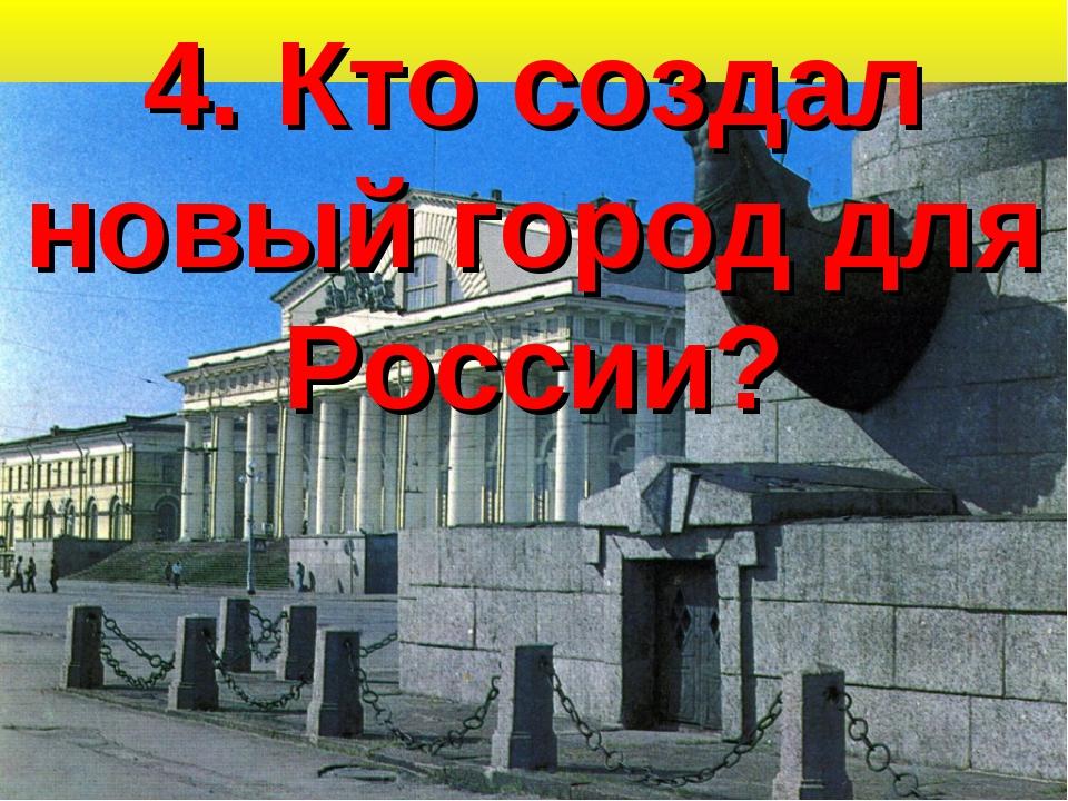 4. Кто создал новый город для России?