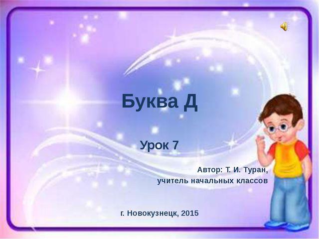 Буква Д Урок 7 Автор: Т. И. Туран, учитель начальных классов г. Новокузнецк,...
