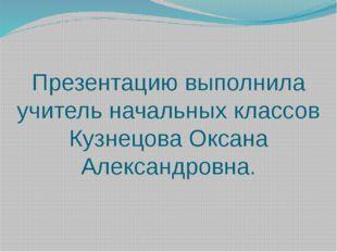 Презентацию выполнила учитель начальных классов Кузнецова Оксана Александровна.