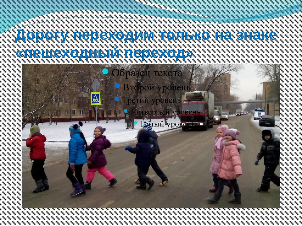Дорогу переходим только на знаке «пешеходный переход»