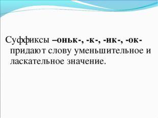 Суффиксы –оньк-, -к-, -ик-, -ок- придают слову уменьшительное и ласкательное