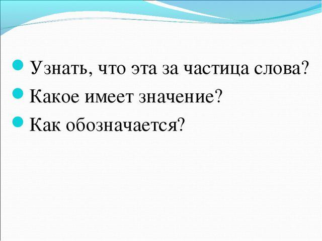 Узнать, что эта за частица слова? Какое имеет значение? Как обозначается?
