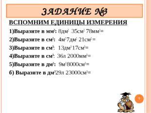 ВСПОМНИМ ЕДИНИЦЫ ИЗМЕРЕНИЯ 1)Выразите в мм2: 8дм2 35см278мм2= 2)Выразите в