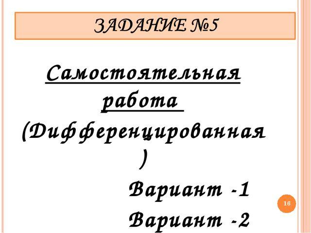 Самостоятельная работа (Дифференцированная) Вариант -1 Вариант -2 *