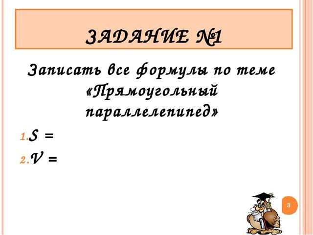 Записать все формулы по теме «Прямоугольный параллелепипед» S = V = * ЗАДАНИЕ...