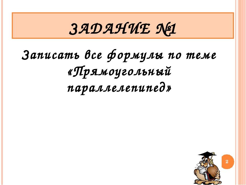Записать все формулы по теме «Прямоугольный параллелепипед» ЗАДАНИЕ №1 *