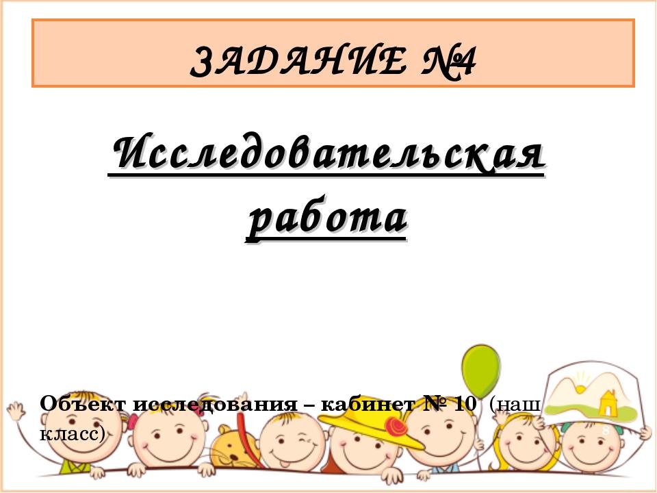 Исследовательская работа Объект исследования – кабинет № 10 (наш класс) ЗАДАН...