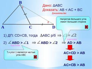 B A C Дано: ∆АВС Доказать: АВ < AC + BC Доказательство: 1) ДП: СD=CB, тогда