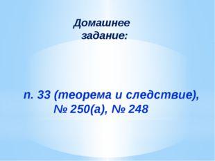 п. 33 (теорема и следствие), № 250(а), № 248 Домашнее задание: