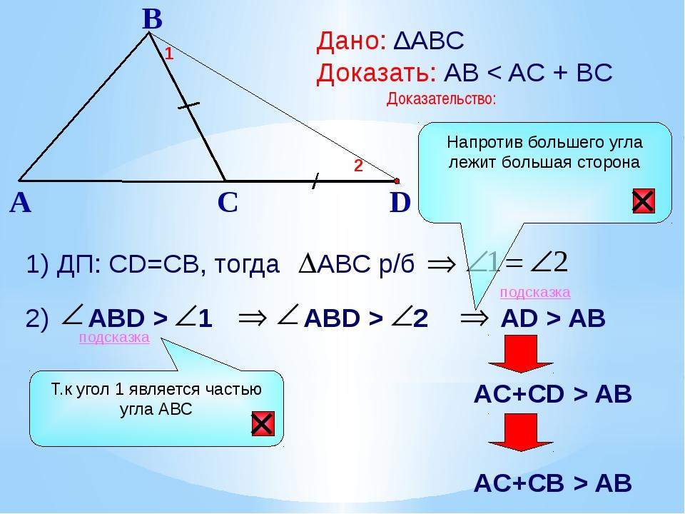B A C Дано: ∆АВС Доказать: АВ < AC + BC Доказательство: 1) ДП: СD=CB, тогда...