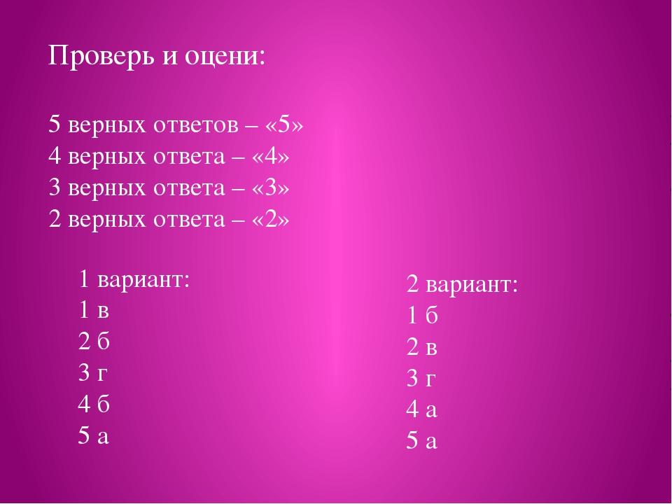Проверь и оцени: 5 верных ответов – «5» 4 верных ответа – «4» 3 верных ответа...