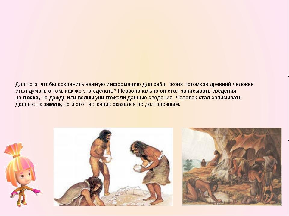 Позднее человек стал хранить информациюна камне… Песок, земля, камень – это...
