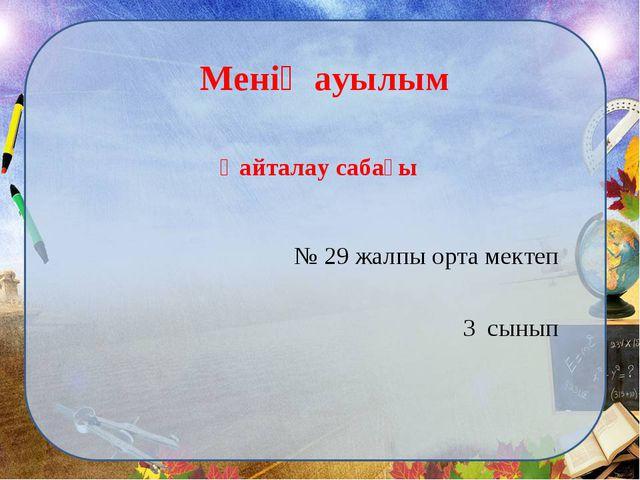 Менің ауылым Қайталау сабағы № 29 жалпы орта мектеп 3 сынып