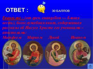 ОТВЕТ : 30 БАЛЛОВ Евангелие - (от греч. euangelion — благая весть), богослуже