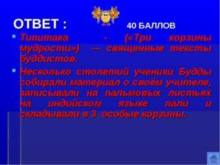 ОТВЕТ : 40 БАЛЛОВ Типитака - («Три корзины мудрости») — священные тексты будд
