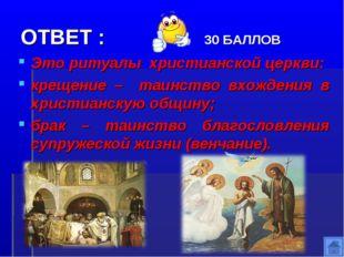 ОТВЕТ : 30 БАЛЛОВ Это ритуалы христианской церкви: крещение – таинство вхожде
