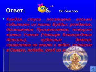 Ответ: 20 баллов Каждая ступа посвящена восьми событиям из жизни Будды: рожде