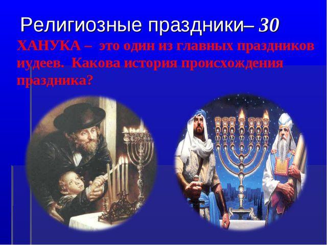 Религиозные праздники– 30 ХАНУКА – это один из главных праздников иудеев. Как...