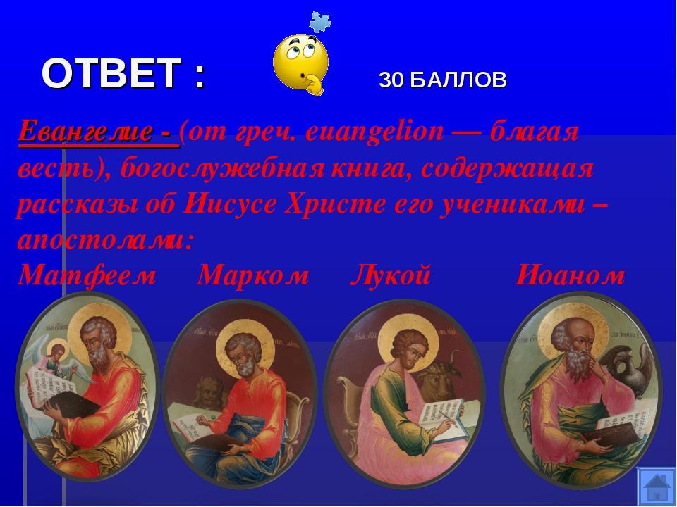 ОТВЕТ : 30 БАЛЛОВ Евангелие - (от греч. euangelion — благая весть), богослуже...
