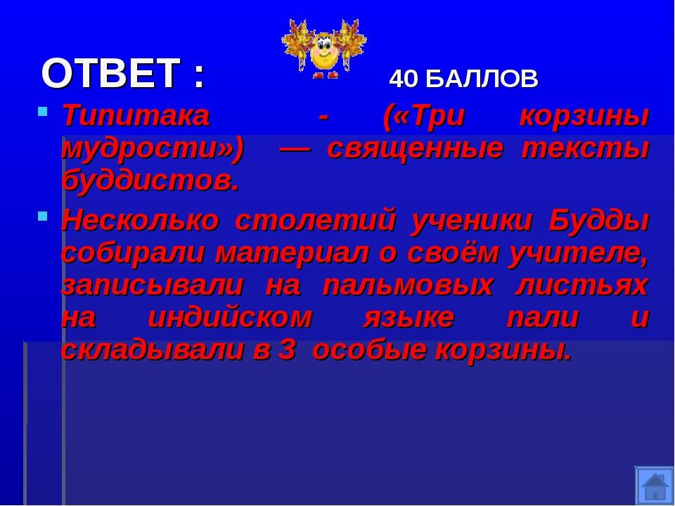 ОТВЕТ : 40 БАЛЛОВ Типитака - («Три корзины мудрости») — священные тексты будд...
