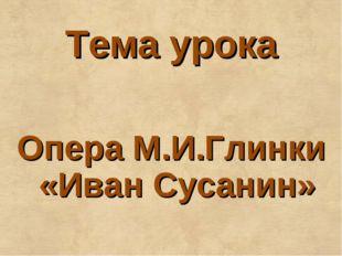 Тема урока Опера М.И.Глинки «Иван Сусанин»