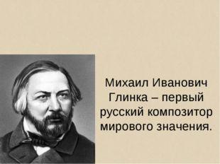 Михаил Иванович Глинка – первый русский композитор мирового значения.