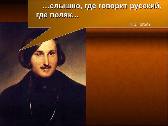 …слышно, где говорит русский, где поляк… Н.В.Гоголь