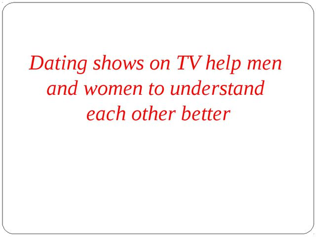 Dating shows on TV help men and women to understand each other better