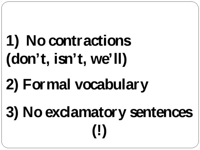Features of formal style: No contractions (don't, isn't, we'll) 2) Formal voc...