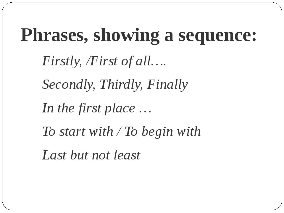Phrases, showing a sequence: Firstly, /First of all…. Secondly, Thirdly, Fina...