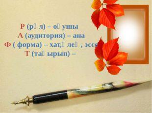 Р (рөл) – оқушы А (аудитория) – ана Ф ( форма) – хат,өлең, эссе Т (тақырып) –