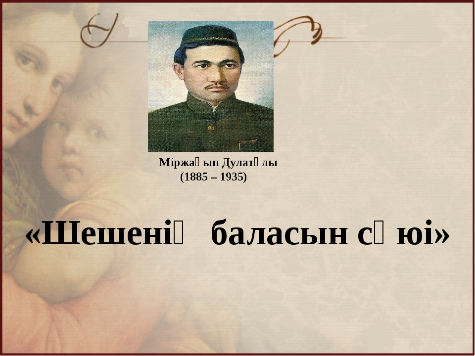 «Шешенің баласын сүюі» Міржақып Дулатұлы (1885 – 1935)