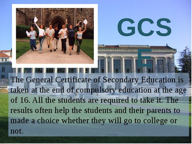 The General Certificate of Secondary Education is taken at the end of compul...