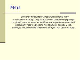 Мета Визначити важливість моральних норм у житті українського народу, схаракт
