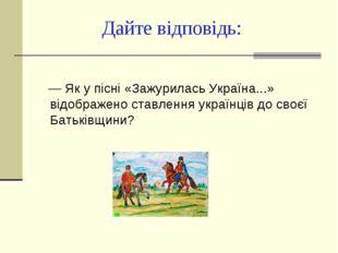 Дайте відповідь: — Як у пісні «Зажурилась Україна...» відображено ставлення у