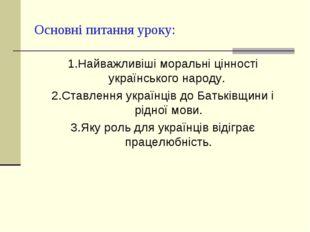 Основні питання уроку: 1.Найважливіші моральні цінності українського народу.