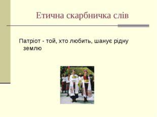 Етична скарбничка слів Патріот - той, хто любить, шанує рідну землю