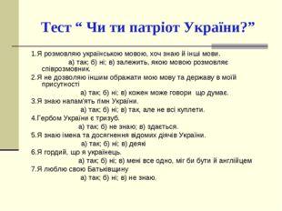 """Тест """" Чи ти патріот України?"""" 1.Я розмовляю українською мовою, хоч знаю й і"""